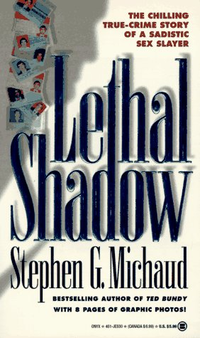 Lethal Shadow: The Chilling True-Crime Story of a Sadistic Sex Slayer: Michaud, Stephen G.