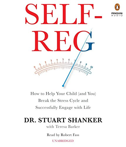 Self-Reg: How to Help Your Child (and You) Break the Stress Cycle and Successfully Engage with Life...