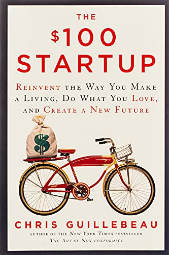 The $100 Startup: Reinvent the Way You Make a Living, Do What You Love, and Create a New Future: ...