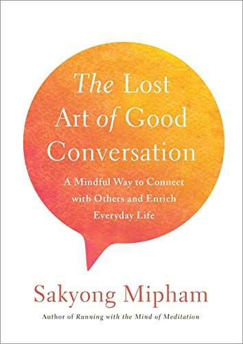 The Lost Art of Good Conversation: A Mindful Way to Connect with Others and Enrich Everyday Life 9780451499431 Cutting through all the white noise, chatter, and superficiality our cell phones and social media cause, one of Tibet's highest and most