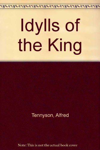 Idylls of the King and a Selection: Alfred Lord Tennyson