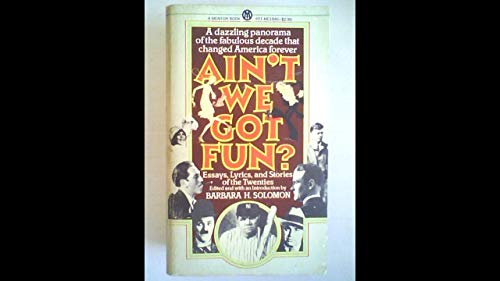 Ain't We Got Fun: Essays, Lyrics, and Stories of the Twenties: Solomon, Barbara H. (editor, ...