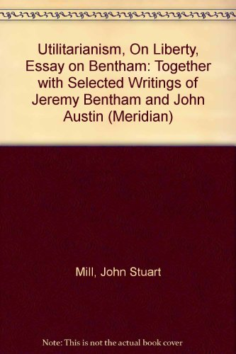 Utilitarianism On Liberty Essay On Bentham   Utilitarianism On Liberty Essay On Bentham Together With  Selected Writings Of