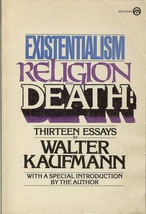 Existentialism, Religion, and Death: Thirteen Essays by: Kaufmann, Walter