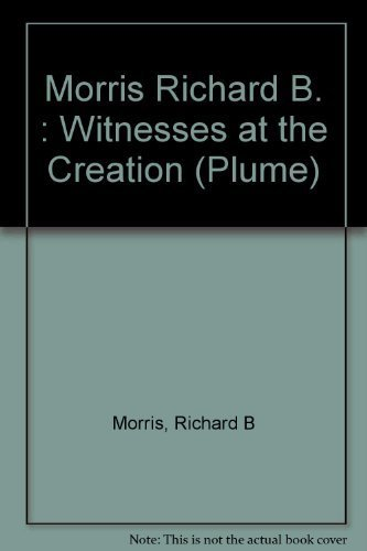 Witnesses at the Creation: Hamilton, Madison, Jay and the Constitution (Plume): Morris, Richard B.