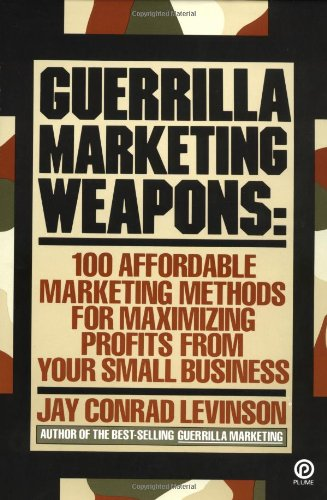 Guerilla Marketing Weapons: 100 Affordable Marketing Methods For Maximizing Profits from Your Sma...