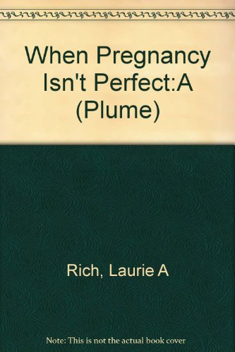 When Pregnancy Isn't Perfect : A Layperson's: Laurie A. Rich