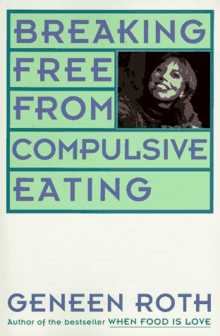 Breaking Free from Compulsive Eating: Roth, Geneen