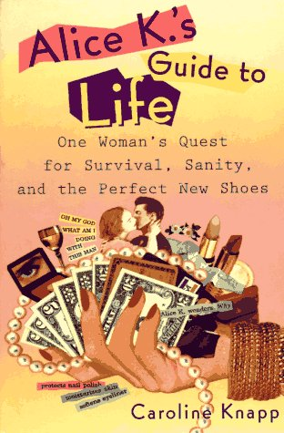 Alice K's Guide to Life: One Woman's Quest for Survival, Sanity, and the Perfect NewShoes (0452271215) by Caroline Knapp