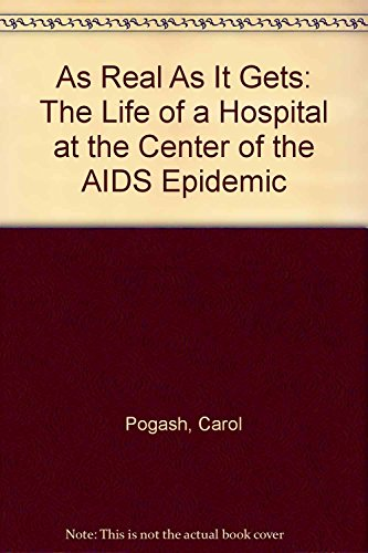 As Real As It Gets: The Life of a Hospital at the Center of the AIDS Epidemic: Pogash, Carol