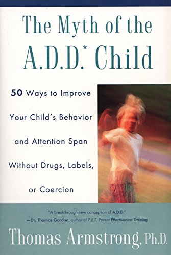 The Myth of the A.D.D. Child: 50 Ways Improve your Child's Behavior attn Span w/o Drugs Labels or Coercion (0452275474) by Thomas Armstrong