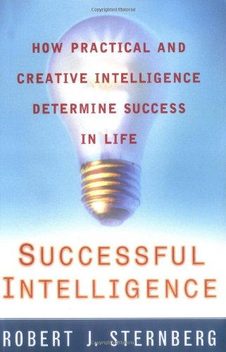 Successful Intelligence: How Practical and Creative Intelligence Determine Success in Life: ...