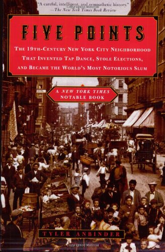 Five Points: The 19th-Century New York City Neighborhood That Invented Tap Dance, Stole Elections...