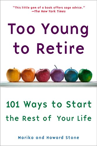 Too Young to Retire: 101 Ways To Start The Rest of Your Life: Marika Stone