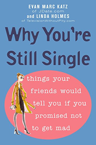 Why You're Still Single: Things Your Friends Would Tell You if You Promised Not to Get Mad: ...