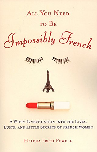9780452287785: All You Need to Be Impossibly French: A Witty Investigation into the Lives, Lusts, and Little Secrets of French Women