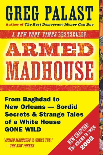 Armed Madhouse: From Baghdad to New Orleans-Sordid Secrets and Strange Tales of a White House Gon...