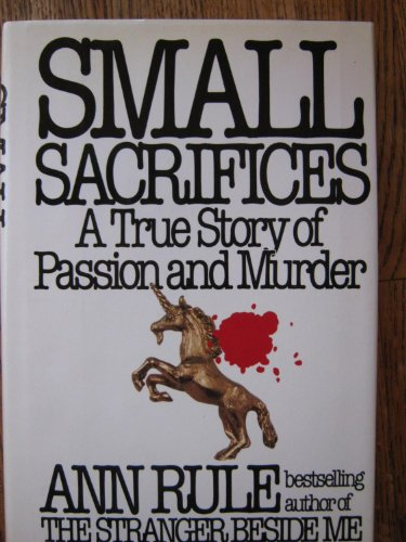 Small Sacrifices: A True Story of Passion and Murder: Rule, Ann