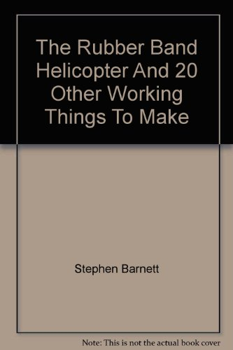 The Rubber Band Helicopter And 20 Other Working Things To Make (0456029605) by Barnett, Stephen; Brown, Christine