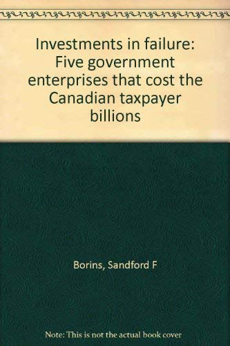 Investments in failure: Five government enterprises that cost the Canadian taxpayer billions: ...
