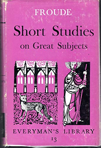 Short Studies of Great Subjects Everyman's Library: James Anthony Froude