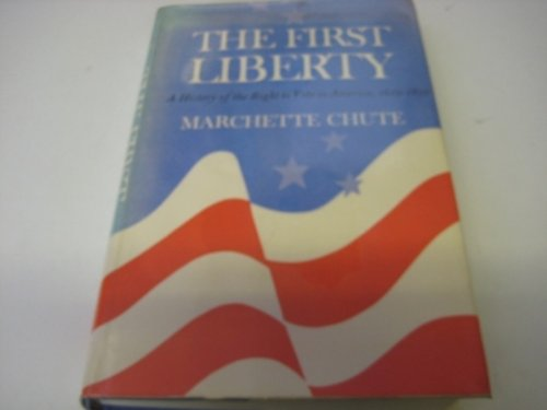 The First Liberty A History of the Right to Vote in America 1619-1850: Chute Marchette