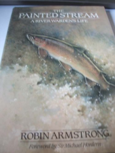 The Painted Stream, A River Warden's Life: Armstrong, Robin
