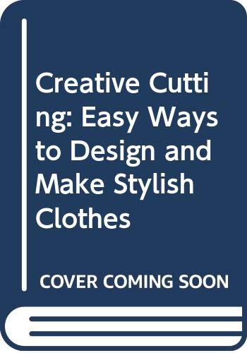 9780460047227: Creative cutting : easy ways to design and make stylish clothes.