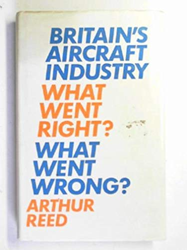 Britain's Aircraft Industry: What Went Right? What Went Wrong? (9780460078504) by Arthur Reed
