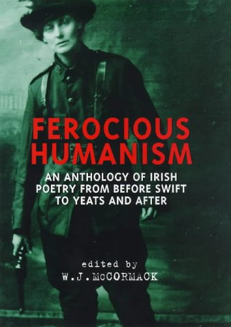 Ferocious Humanism (Irish Poetry) An Anthology of Irish Poetry from before Swift to Yeats and After...