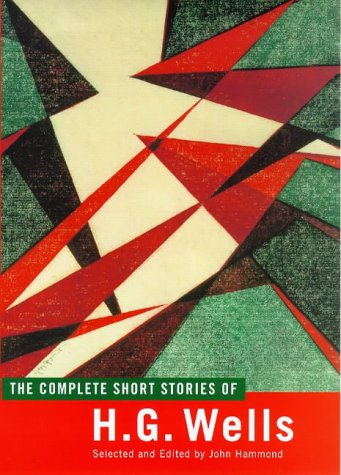 The Complete Short Stories of H. G. Wells: Hammond, John; Wells, H.G.