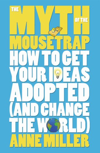 The Myth of the Mousetrap: How Your Ideas Can Change the World: Anne Miller