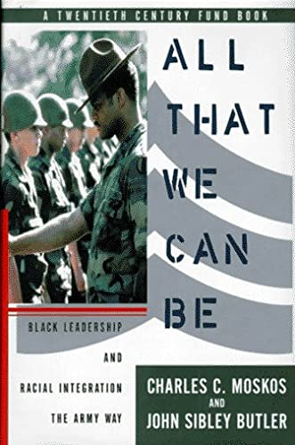 All That We Can Be: Black Leadership and Racial Integration the Army Way: Moskos, Charles C, and ...