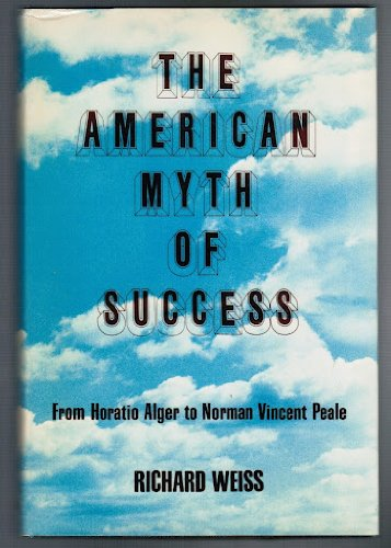 American Myth of Success: From Horatio Alger to Norman Vincent Peale: Richard Weiss