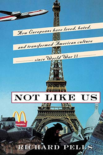 9780465001637: Not Like Us: How Europeans Have Loved, Hated, and Transformed American Culture Since World War II