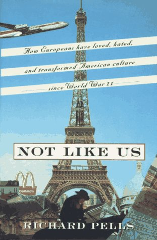 9780465001644: Not Like Us: How Europeans Loved, Hated and Transformed American Culture Since World War II