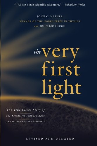 The Very First Light: The True Inside Story of the Scientific Journey Back to the Dawn of the Universe (0465005292) by Boslough, John; Mather, John