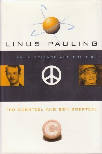 Linus Pauling: A Life in Science and: Goertzel, Ted George,