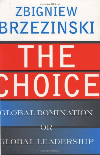 The Choice: Global Domination or Global Leadership: Brzezinski, Zbigniew