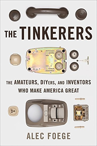 The Tinkerers: The Amateurs, DIYers, and Inventors Who Make America Great (0465009239) by Foege, Alec