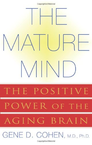 The Mature Mind: The Positive Power of the Aging Brain: Cohen, Gene D.