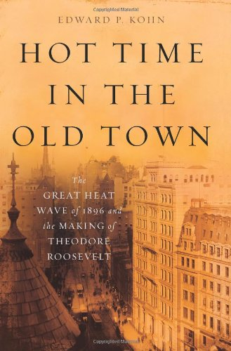 Hot Time in the Old Town: The Great Heat Wave of 1896 and the Making of Theodore Roosevelt: Kohn, ...