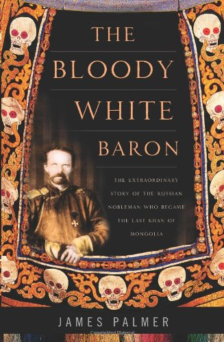 9780465014484: The Bloody White Baron: The Extraordinary Story of the Russian Nobleman Who Became the Last Khan of Mongolia