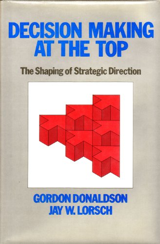 Decision Making at the Top: The Shaping of Strategic Direction: Donaldson, Gordon, Lorsch, Jay W.