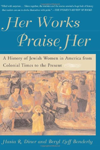 Her Works Praise Her: A History of Jewish Women in America from Colonial Times to the Present: ...