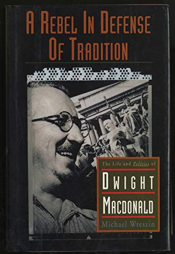 9780465017393: A Rebel In Defense Of Tradition: The Life And Politics Of Dwight Macdonald