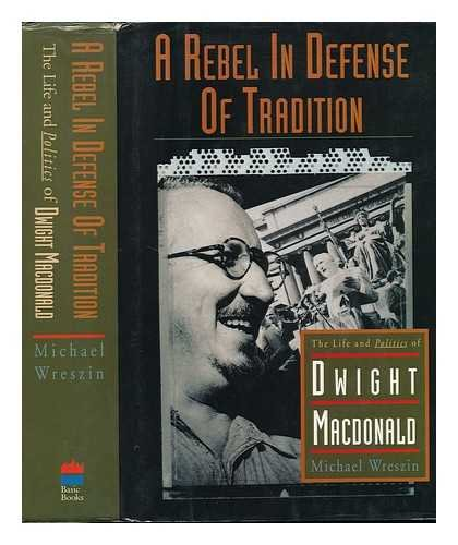 A Rebel in Defense of Tradition: The Life and Politics of Dwight Macdonald