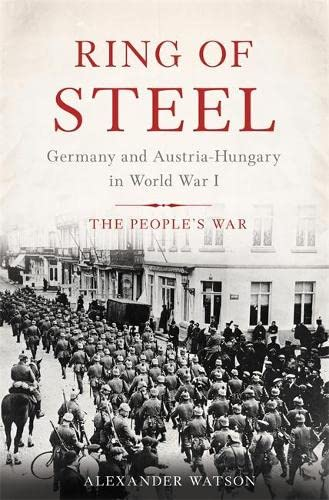 Ring of Steel: Germany and Austria-Hungary in World War I (Hardcover): Alexander Watson