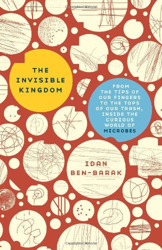 9780465018871: The Invisible Kingdom: From the Tips of Our Fingers to the Tops of Our Trash, Inside the Curious World of Microbes