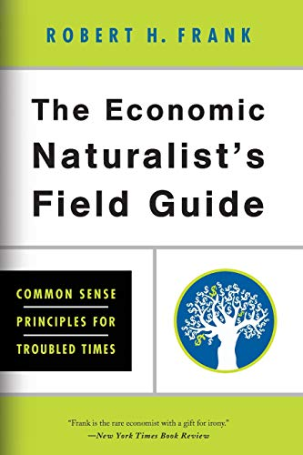 The Economic Naturalist's Field Guide: Common Sense Principles for Troubled Times: Robert H. ...